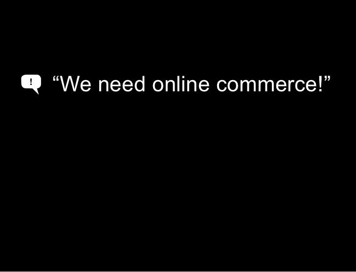"""""""we need a web presence""""<br />""""We need online commerce!""""<br />!<br />A<br />"""