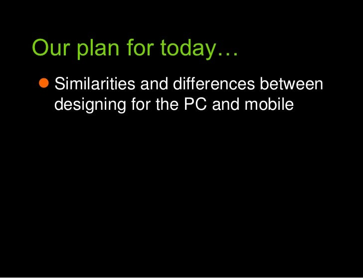 Our plan for today…<br />Our plan for today<br />Similarities and differences between designing for the PC and mobile<br />