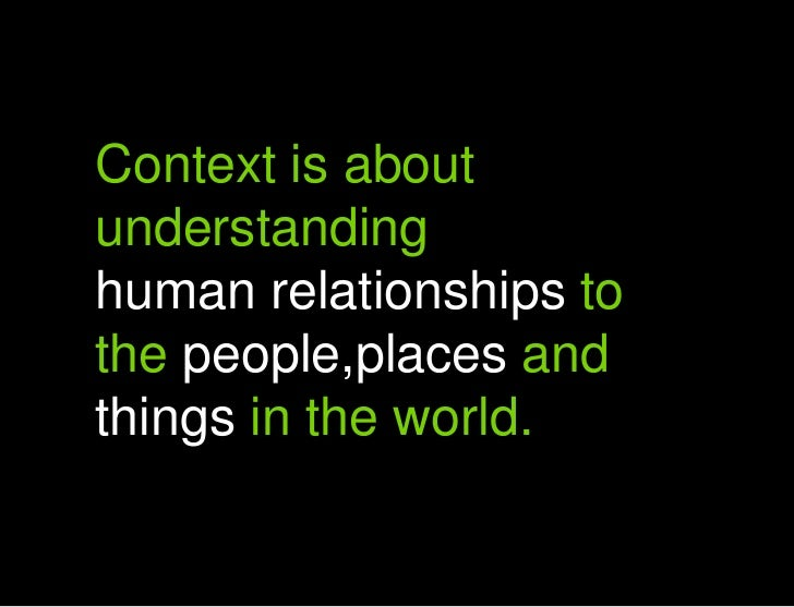 Context is about understanding human relationships to the people,places and things in the world.<br />A<br />Context is ab...