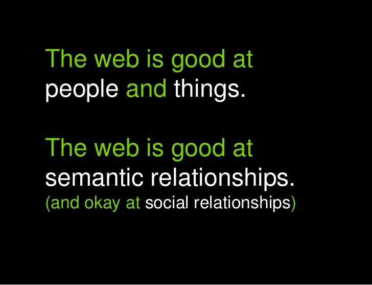 The web is good at people and things.<br />The web is good at semantic relationships.<br />(and okay at social relationshi...