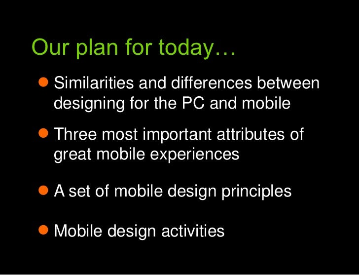 Our plan for today…<br />Our plan for today<br />Similarities and differences between designing for the PC and mobile<br /...