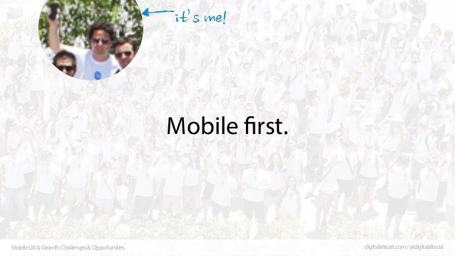 Mobile first.  Mobile UX & Growth: Challenges & Opportunities  digitalaltruist.com / @digitalaltruist