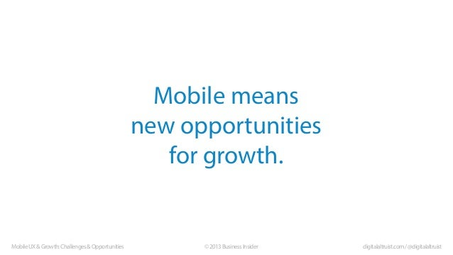 Mobile means new opportunities for growth.  Mobile UX & Growth: Challenges & Opportunities  © 2013 Business Insider  digit...