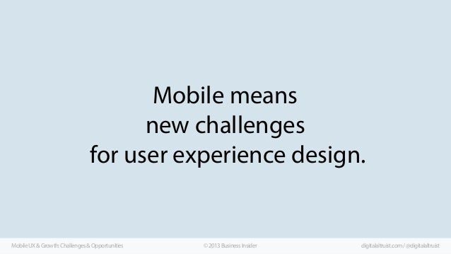 Mobile means new challenges for user experience design.  Mobile UX & Growth: Challenges & Opportunities  © 2013 Business I...