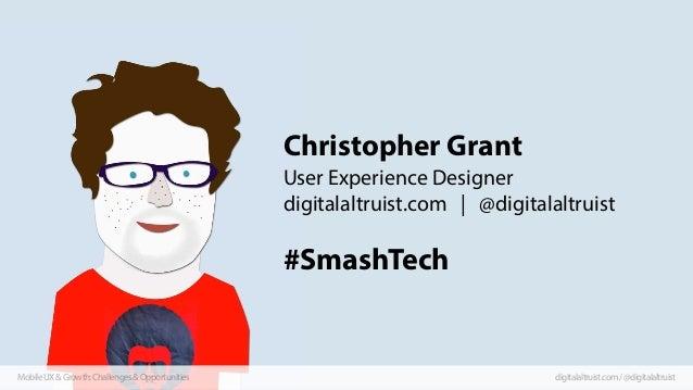 Christopher Grant User Experience Designer digitalaltruist.com | @digitalaltruist  #SmashTech  Mobile UX & Growth: Challen...