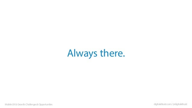 Always there.  Mobile UX & Growth: Challenges & Opportunities  digitalaltruist.com / @digitalaltruist