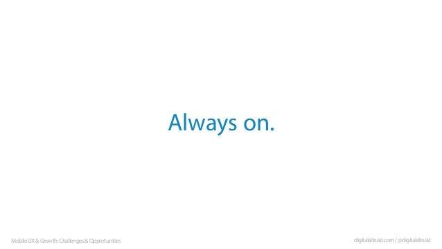 Always on.  Mobile UX & Growth: Challenges & Opportunities  digitalaltruist.com / @digitalaltruist