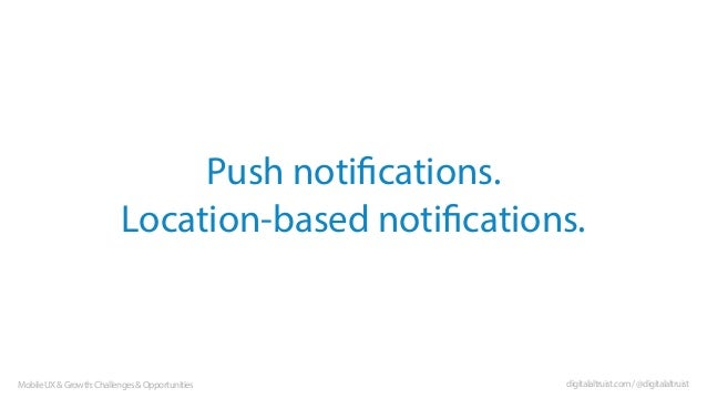Push notifications. Location-based notifications.  Mobile UX & Growth: Challenges & Opportunities  digitalaltruist.com / @...