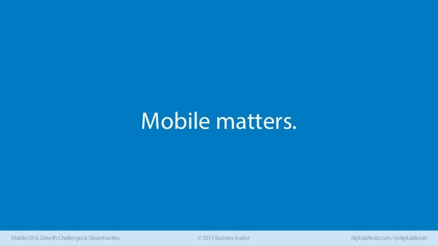 Mobile matters.  Mobile UX & Growth: Challenges & Opportunities  © 2013 Business Insider  digitalaltruist.com / @digitalal...