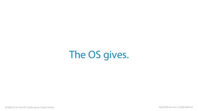 The OS gives.  Mobile UX & Growth: Challenges & Opportunities  digitalaltruist.com / @digitalaltruist