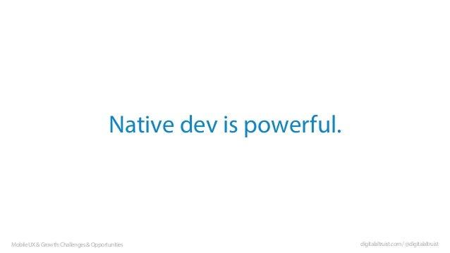 Native dev is powerful.  Mobile UX & Growth: Challenges & Opportunities  digitalaltruist.com / @digitalaltruist