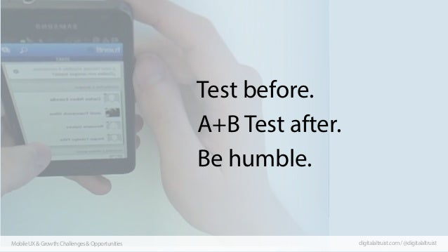 Test before. A+B Test after. Be humble.  Mobile UX & Growth: Challenges & Opportunities  digitalaltruist.com / @digitalalt...