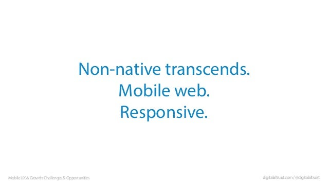 Non-native transcends. Mobile web. Responsive.  Mobile UX & Growth: Challenges & Opportunities  digitalaltruist.com / @dig...