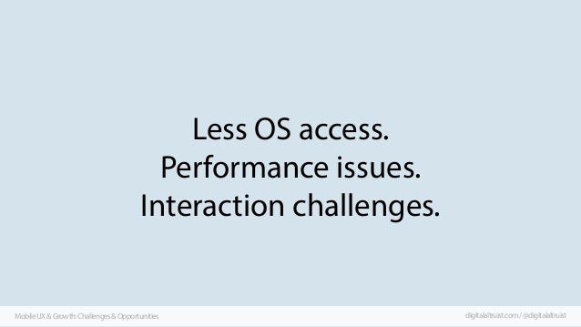 Less OS access. Performance issues. Interaction challenges.  Mobile UX & Growth: Challenges & Opportunities  digitalaltrui...