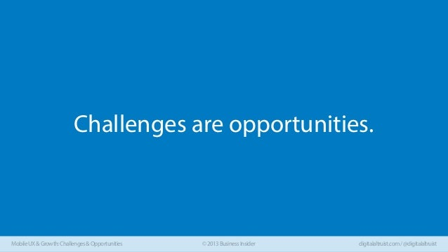 Challenges are opportunities.  Mobile UX & Growth: Challenges & Opportunities  © 2013 Business Insider  digitalaltruist.co...