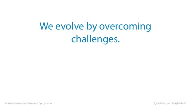 We evolve by overcoming challenges.  Mobile UX & Growth: Challenges & Opportunities  digitalaltruist.com / @digitalaltruis...