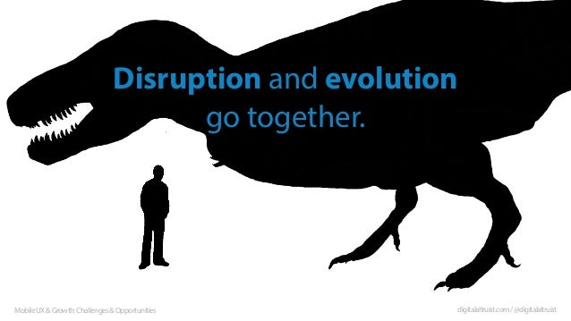 Disruption and evolution go together.  Mobile UX & Growth: Challenges & Opportunities  digitalaltruist.com / @digitalaltru...
