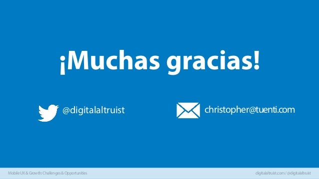 ¡Muchas gracias! @digitalaltruist  Mobile UX & Growth: Challenges & Opportunities  christopher@tuenti.com  digitalaltruist...