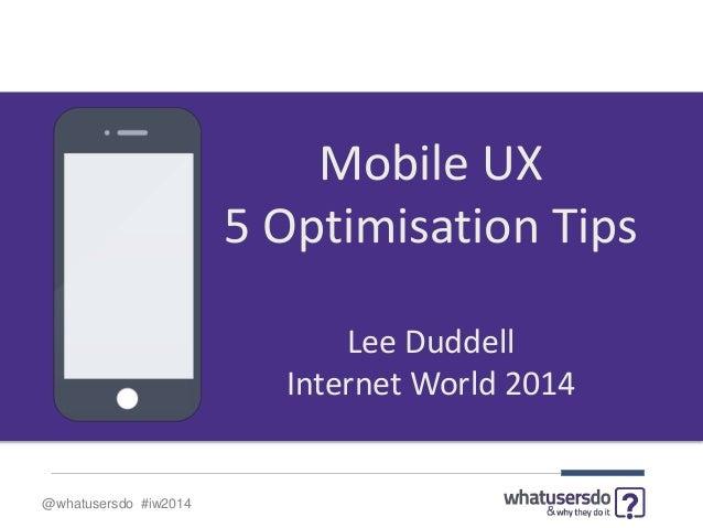 @whatusersdo #iw2014 Mobile UX 5 Optimisation Tips Lee Duddell Internet World 2014