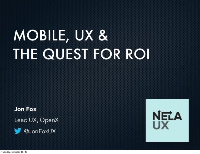 MOBILE, UX & THE QUEST FOR ROI  Jon Fox Lead UX, OpenX @JonFoxUX  Tuesday, October 15, 13