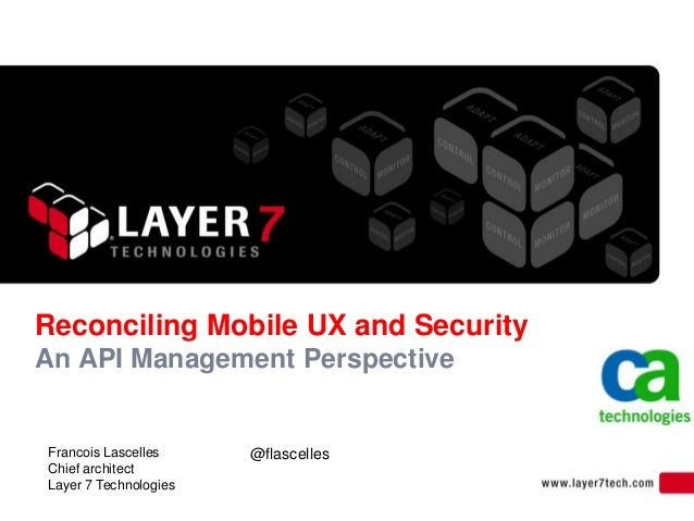 Reconciling Mobile UX and Security An API Management Perspective Francois Lascelles Chief architect Layer 7 Technologies @...