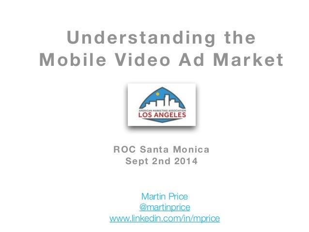 Understanding the  Mobile Video Ad Market  !  !  !  !  !  !  ROC Santa Monica  Sept 2nd 2014  Martin Price  @martinprice  ...