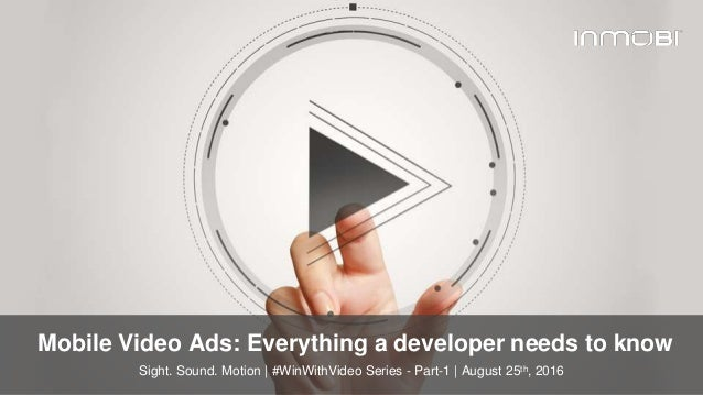 © InMobi 2016www.inmobi.com Mobile Video Ads: Everything a developer needs to know Sight. Sound. Motion | #WinWithVideo Se...
