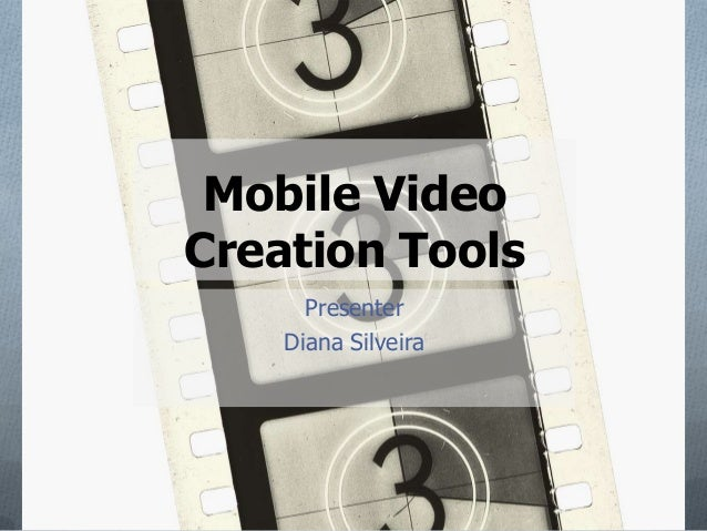 Mobile VideoCreation Tools      Presenter    Diana Silveira