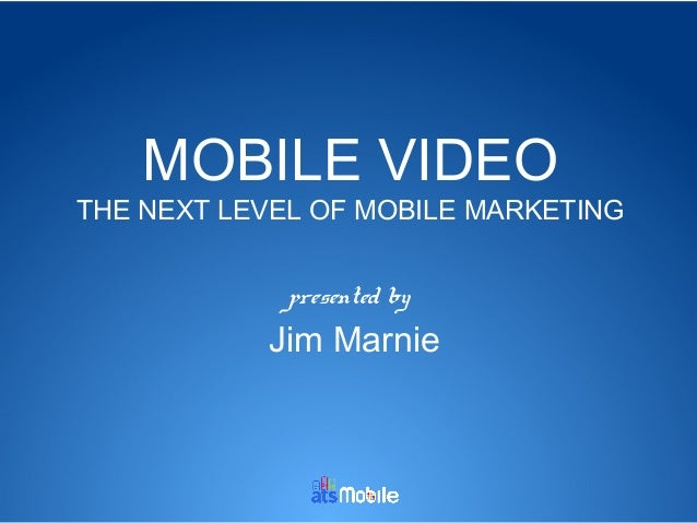 MOBILE VIDEO  THE NEXT LEVEL OF MOBILE MARKETING presented by  Jim Marnie