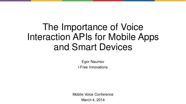 The Importance of Voice Interaction APIs for Mobile Apps and Smart Devices Egor Naumov i-Free Innovations Mobile Voice Con...