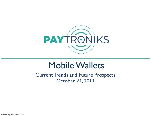 Mobile Wallets Current Trends and Future Prospects October 24, 2013  Wednesday, October 23, 13