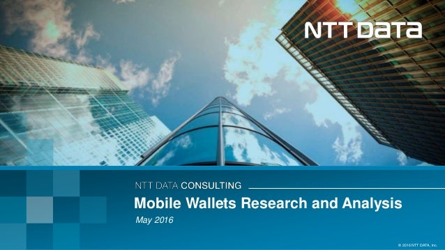 © 2016 NTT DATA, Inc. Mobile Wallets Research and Analysis May 2016