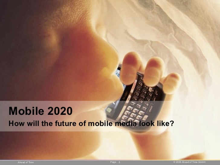 Mobile 2020 How will the future of mobile media look like?      Ahead of Time             Page   5         © 2008 Ahead of...