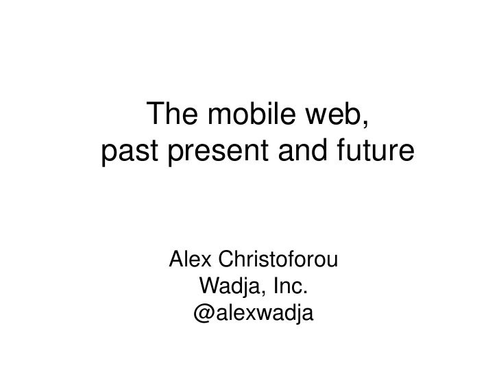 The mobile web,past present and future    Alex Christoforou       Wadja, Inc.      @alexwadja