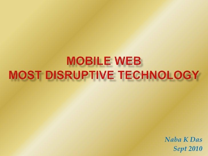 Mobile WebMost Disruptive Technology<br />Naba K Das<br />Sept 2010<br />