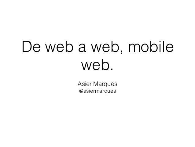 De web a web, mobile  web.  Asier Marqués  @asiermarques