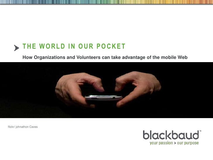 THE WORLD IN OUR POCKET           How Organizations and Volunteers can take advantage of the mobile Webflickr/ johnathon C...