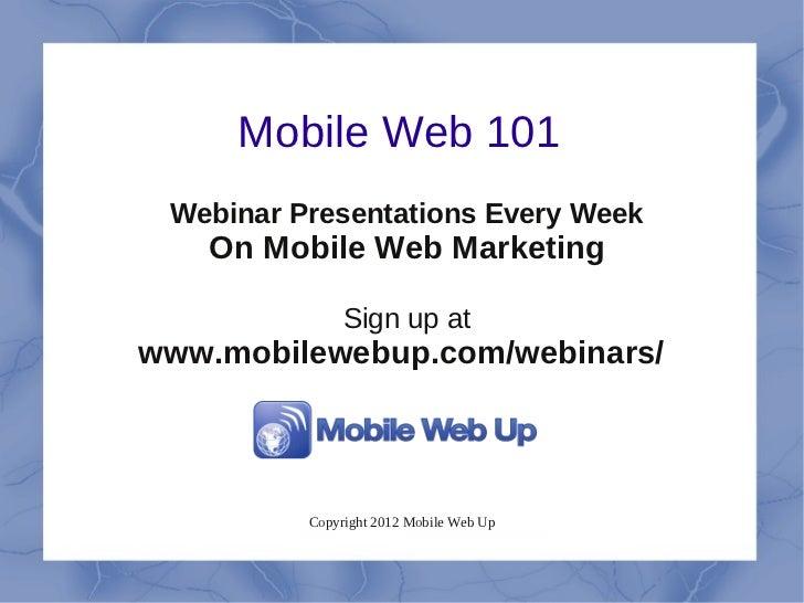 Mobile Web 101 Webinar Presentations Every Week   On Mobile Web Marketing               Sign up atwww.mobilewebup.com/webi...