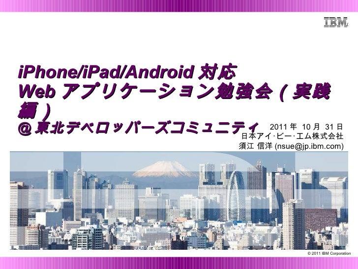 iPhone/iPad/Android 対応 Web アプリケーション勉強会(実践編) @ 東北デベロッパーズコミュニティ 2011 年  10 月  31 日 日本アイ・ビー・エム株式会社 須江 信洋 (nsue@jp.ibm.com)
