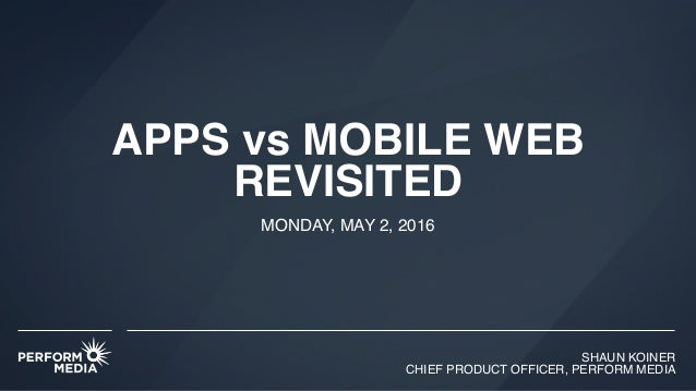 SHAUN KOINER CHIEF PRODUCT OFFICER, PERFORM MEDIA APPS vs MOBILE WEB REVISITED MONDAY, MAY 2, 2016