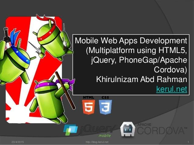 23/4/2015 http://blog.kerul.net 1 Mobile Web Apps Development (Multiplatform using HTML5, jQuery, PhoneGap/Apache Cordova)...