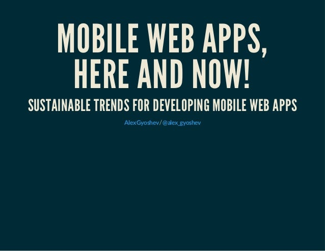 MOBILE WEB APPS, HERE AND NOW! SUSTAINABLE TRENDS FOR DEVELOPING MOBILE WEB APPS /AlexGyoshev @alex_gyoshev