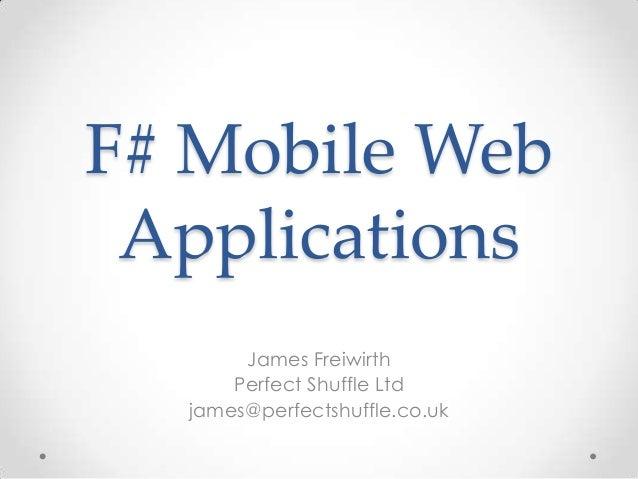F# Mobile Web Applications James Freiwirth Perfect Shuffle Ltd james@perfectshuffle.co.uk