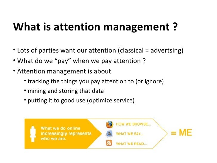 What is attention management ? <ul><li>Lots of parties want our attention (classical = advertsing) </li></ul><ul><li>What ...