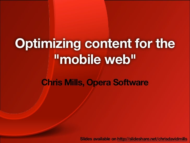 "Optimizing content for the     ""mobile web""    Chris Mills, Opera Software             Slides available on http://slidesha..."