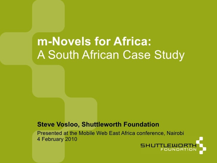 Presented at the Mobile Web East Africa conference, Nairobi 4 February 2010 m-Novels for Africa: A South African Case Stud...