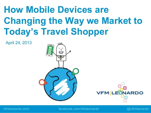 How Mobile Devices areChanging the Way we Market toToday's Travel ShopperApril 24, 2013vfmleonardo.com facebook.com/vfmleo...