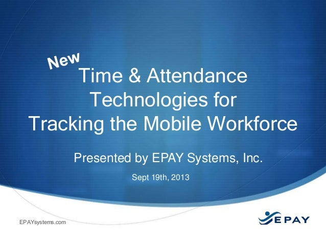 Time & Attendance Technologies for Tracking the Mobile Workforce Presented by EPAY Systems, Inc. Sept 19th, 2013  EPAYsyst...