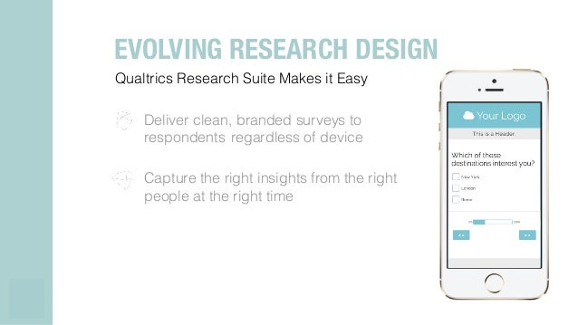 Qualtrics Research Suite Makes it Easy! ! Deliver clean, branded surveys to respondents regardless of device ! ! Capture t...