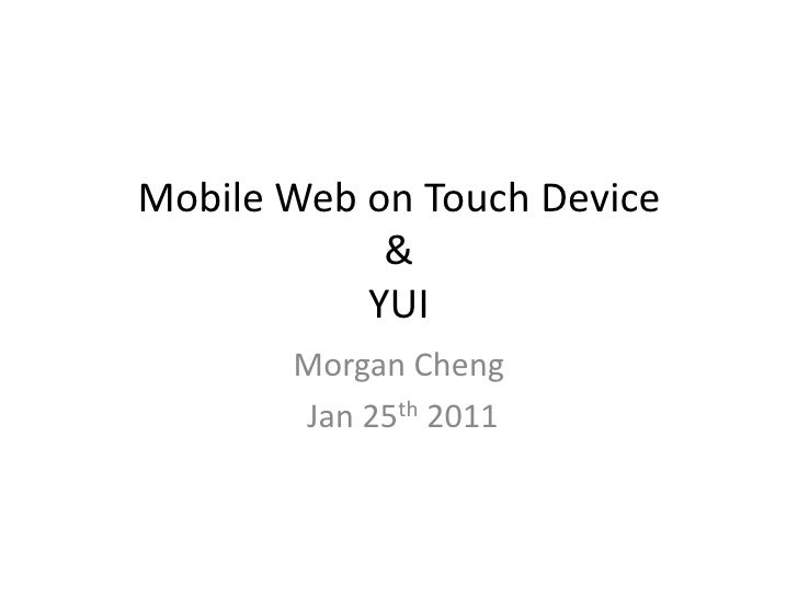 Mobile Web on Touch Device &YUI<br />Morgan Cheng<br /> Jan 25th 2011<br />